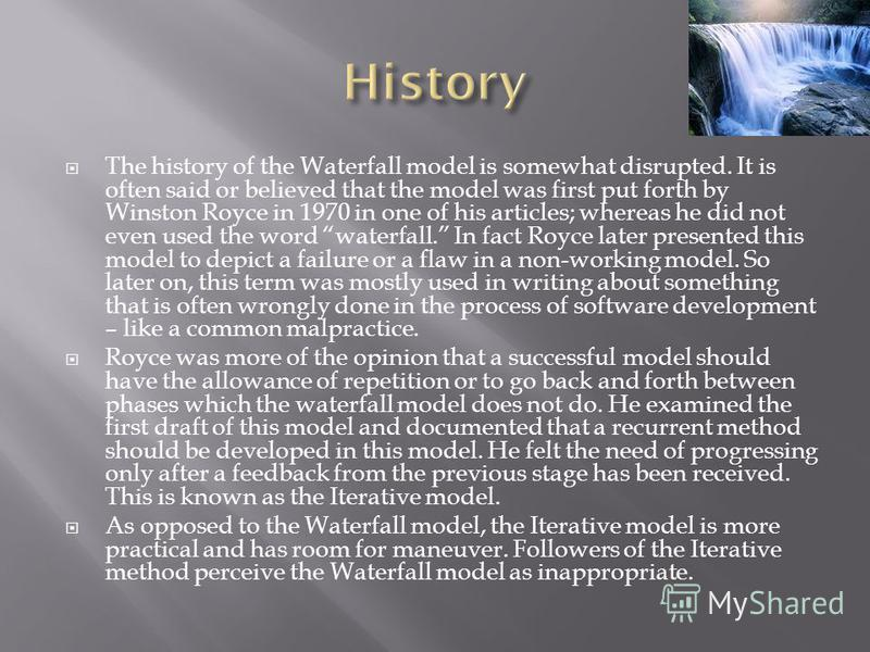 The history of the Waterfall model is somewhat disrupted. It is often said or believed that the model was first put forth by Winston Royce in 1970 in one of his articles; whereas he did not even used the word waterfall. In fact Royce later presented