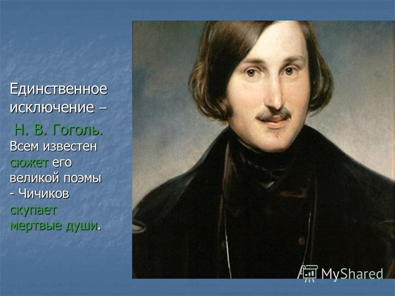 Единственное исключение – Н. В. Гоголь. Всем известен сюжет его великой поэмы - Чичиков скупает мертвые души. Н. В. Гоголь. Всем известен сюжет его великой поэмы - Чичиков скупает мертвые души.