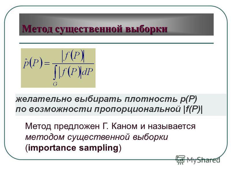 Метод предложен Г. Каном и называется методом существенной выборки (importance sampling)