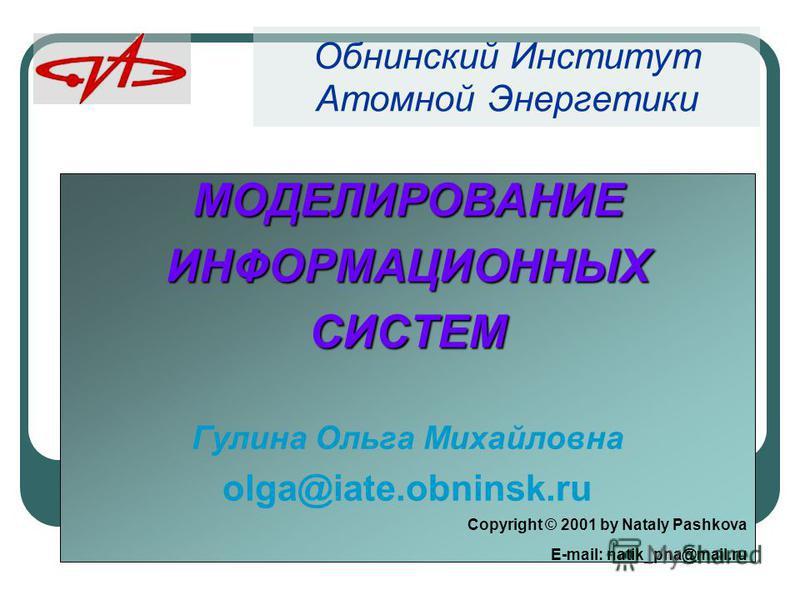 МОДЕЛИРОВАНИЕИНФОРМАЦИОННЫХСИСТЕМ Гулина Ольга Михайловна olga@iate.obninsk.ru Сopyright © 2001 by Nataly Pashkova E-mail: natik_pna@mail.ru