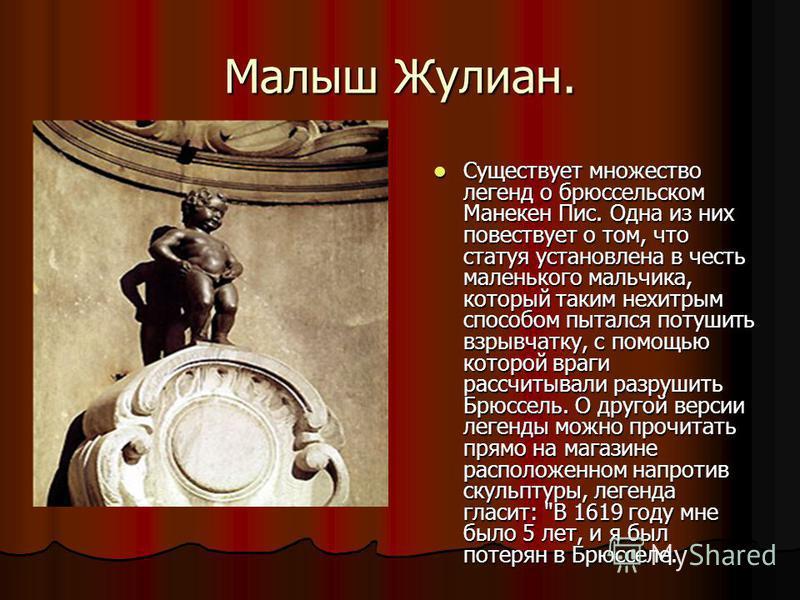 Малыш Жулиан. Существует множество легенд о брюссельском Манекен Пис. Одна из них повествует о том, что статуя установлена в честь маленького мальчика, который таким нехитрым способом пытался потушить взрывчатку, с помощью которой враги рассчитывали