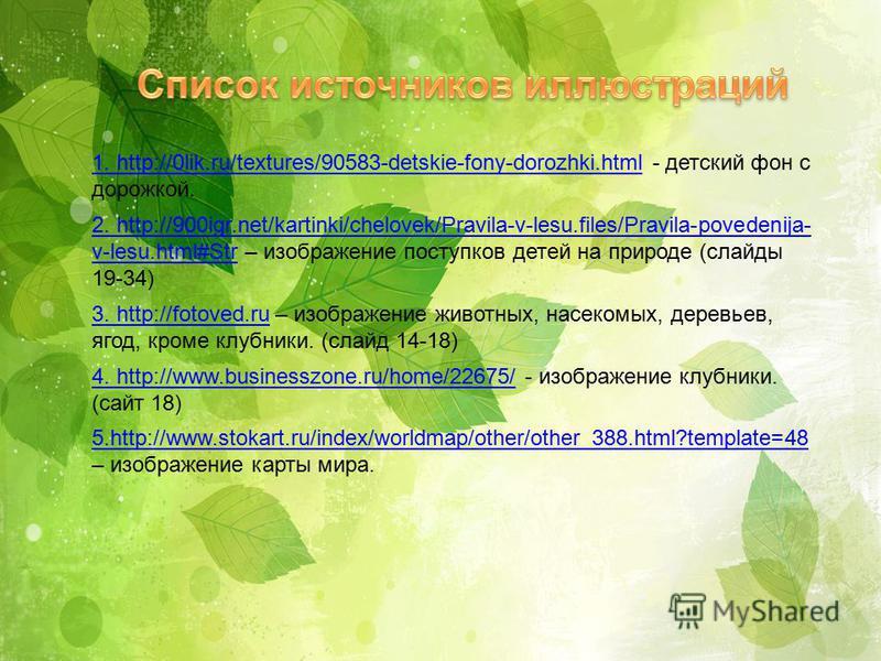 1. http://0lik.ru/textures/90583-detskie-fony-dorozhki.html1. http://0lik.ru/textures/90583-detskie-fony-dorozhki.html - детский фон с дорожкой. 2. http://900igr.net/kartinki/chelovek/Pravila-v-lesu.files/Pravila-povedenija- v-lesu.html#Str2. http://