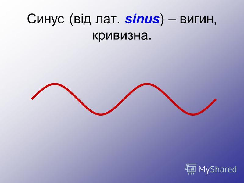 Синус (від лат. sinus) – вигин, кривизна.
