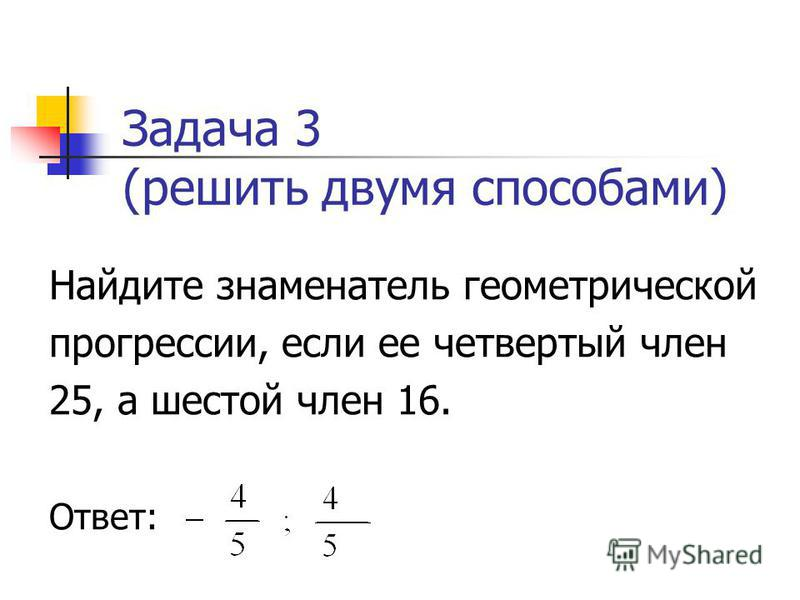 Задача 3 (решить двумя способами) Найдите знаменатель геометрической прогрессии, если ее четвертый член 25, а шестой член 16. Ответ: