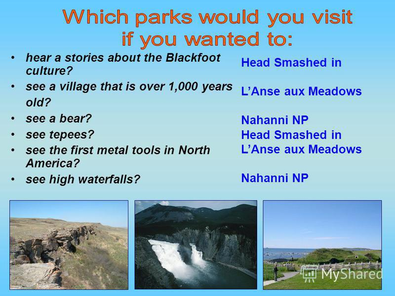 hear a stories about the Blackfoot culture? see a village that is over 1,000 years old? see a bear? see tepees? see the first metal tools in North America? see high waterfalls? Head Smashed in LAnse aux Meadows Nahanni NP Head Smashed in LAnse aux Me