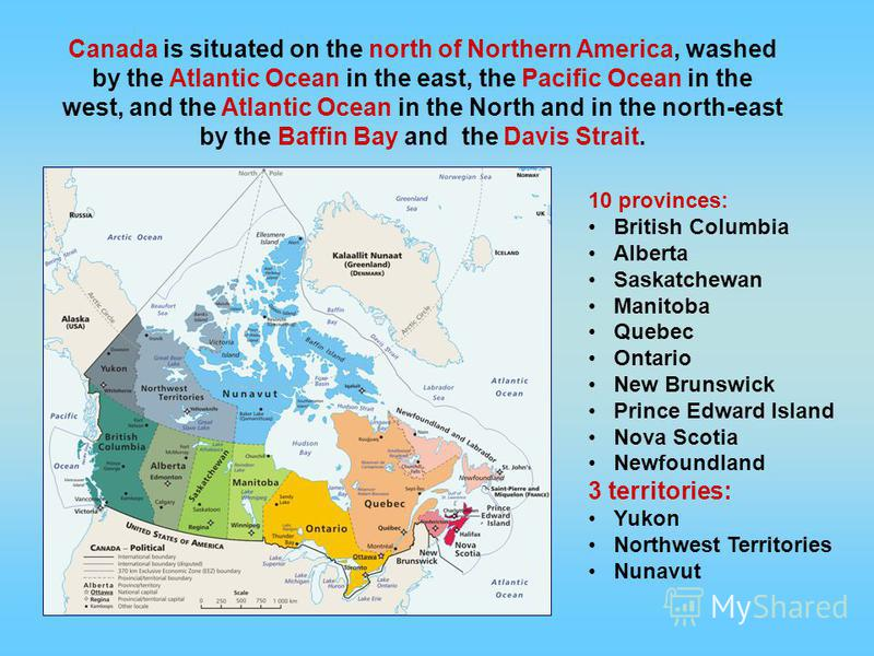 Canada is situated on the north of Northern America, washed by the Atlantic Ocean in the east, the Pacific Ocean in the west, and the Atlantic Ocean in the North and in the north-east by the Baffin Bay and the Davis Strait. 10 provinces: British Colu