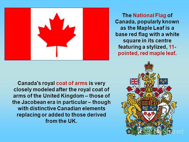 The National Flag of Canada, popularly known as the Maple Leaf is a base red flag with a white square in its centre featuring a stylized, 11- pointed, red maple leaf. Canada's royal coat of arms is very closely modeled after the royal coat of arms of