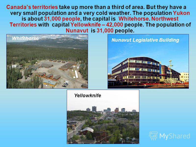 Canadas territories take up more than a third of area. But they have a very small population and a very cold weather. The population Yukon is about 31,000 people, the capital is Whitehorse. Northwest Territories with capital Yellowknife – 42,000 peop