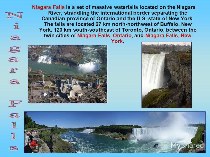 Niagara Falls is a set of massive waterfalls located on the Niagara River, straddling the international border separating the Canadian province of Ontario and the U.S. state of New York. The falls are located 27 km north-northwest of Buffalo, New Yor