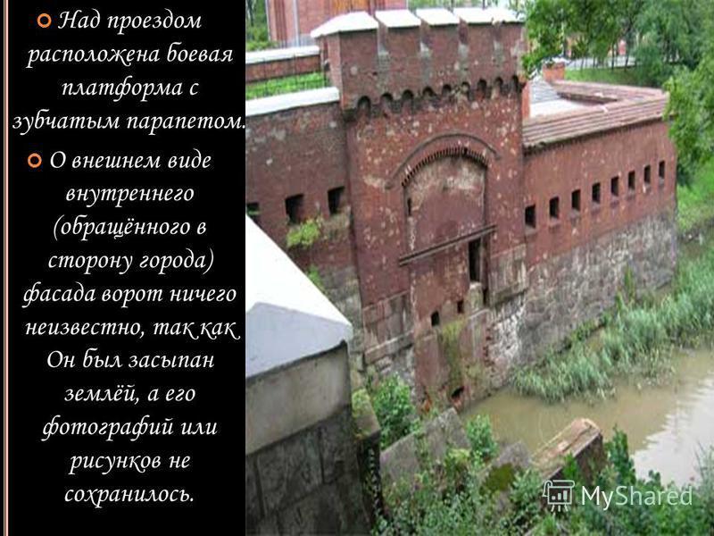 Над проездом расположена боевая платформа с зубчатым парапетом. О внешнем виде внутреннего (обращённого в сторону города) фасада ворот ничего неизвестно, так как Он был засыпан землёй, а его фотографий или рисунков не сохранилось.