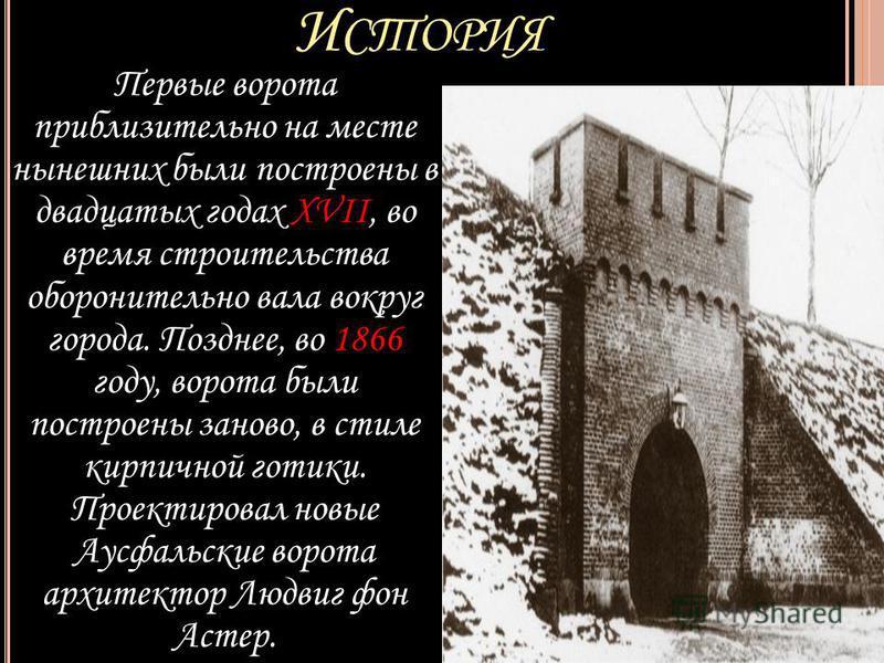 И СТОРИЯ Первые ворота приблизительно на месте нынешних были построены в двадцатых годах XVII, во время строительства оборонительно вала вокруг города. Позднее, во 1866 году, ворота были построены заново, в стиле кирпичной готики. Проектировал новые