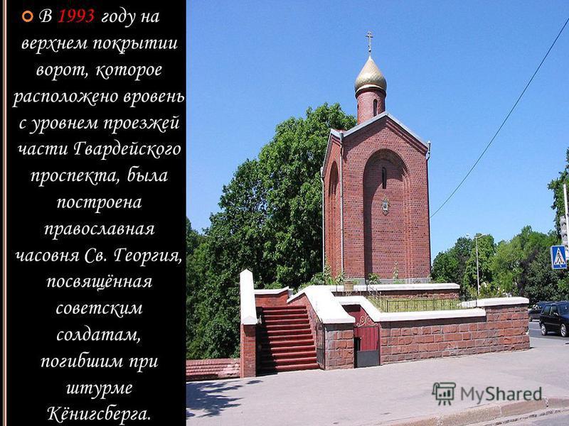 В 1993 году на верхнем покрытии ворот, которое расположено вровень с уровнем проезжей части Гвардейского проспекта, была построена православная часовня Св. Георгия, посвящённая советским солдатам, погибшим при штурме Кёнигсберга.
