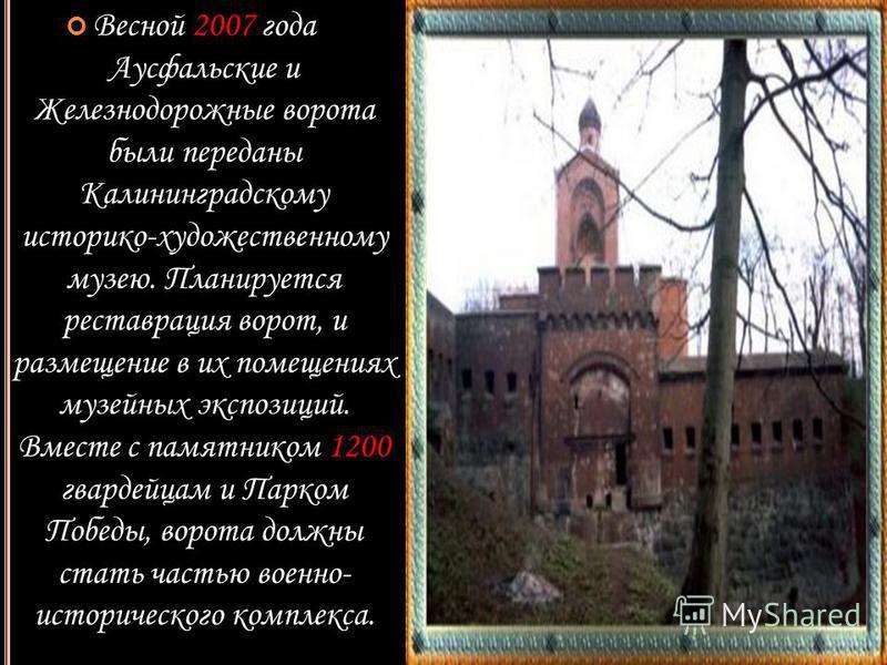 Весной 2007 года Аусфальские и Железнодорожные ворота были переданы Калининградскому историко-художественному музею. Планируется реставрация ворот, и размещение в их помещениях музейных экспозиций. Вместе с памятником 1200 гвардейцам и Парком Победы,