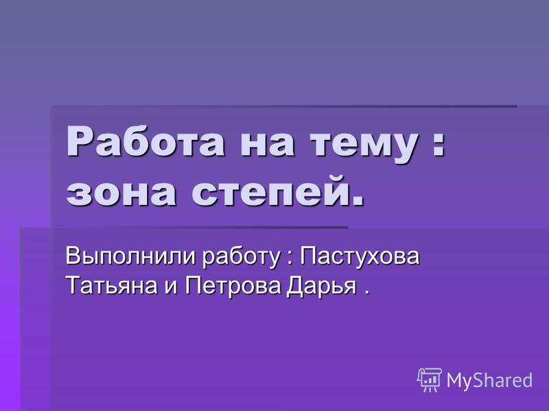 Работа на тему : зона степей. Выполнили работу : Пастухова Татьяна и Петрова Дарья.
