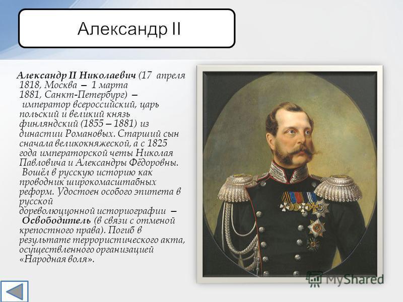 Александр II Николаевич (17 апреля 1818, Москва 1 марта 1881, Санкт-Петербург) император всероссийский, царь польский и великий князь финляндский (18551881) из династии Романовых. Старший сын сначала великокняжеской, а с 1825 года императорской четы