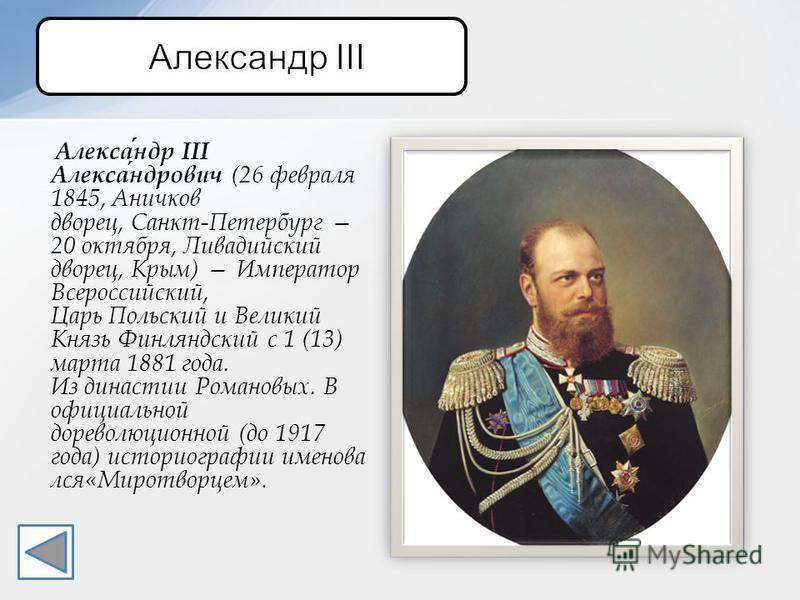 Александр III Александрович (26 февраля 1845, Аничков дворец, Санкт-Петербург 20 октября, Ливадийский дворец, Крым) Император Всероссийский, Царь Польский и Великий Князь Финляндский с 1 (13) марта 1881 года. Из династии Романовых. В официальной доре