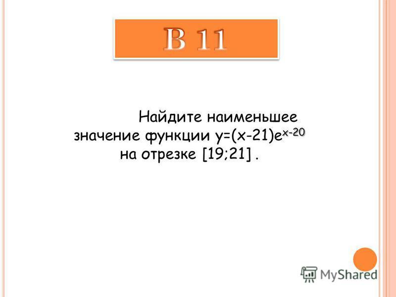 x-20 Найдите наименьшее значение функции y=(x-21)e x-20 на отрезке [19;21].
