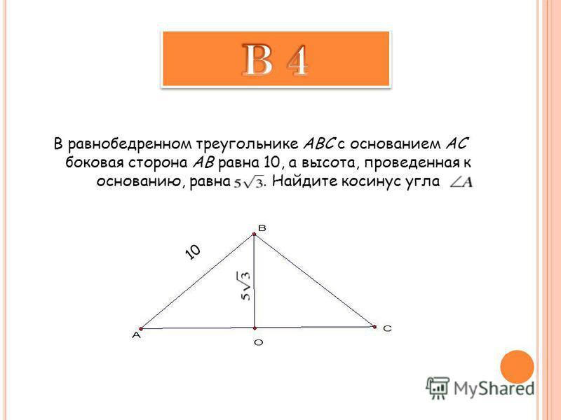 В равнобедренном треугольнике ABC с основанием AC боковая сторона AB равна 10, а высота, проведенная к основанию, равна. Найдите косинус угла 10