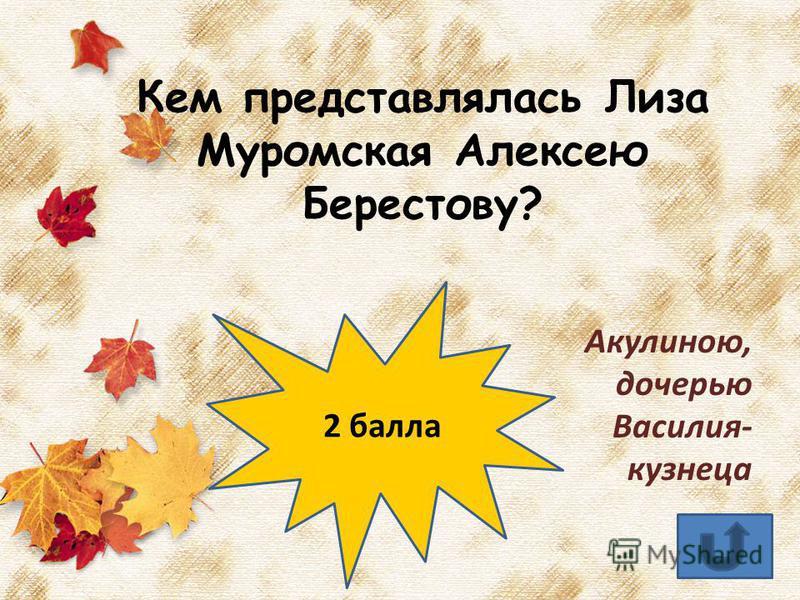 Кем представлялась Лиза Муромская Алексею Берестову? Акулиною, дочерью Василия- кузнеца 2 балла