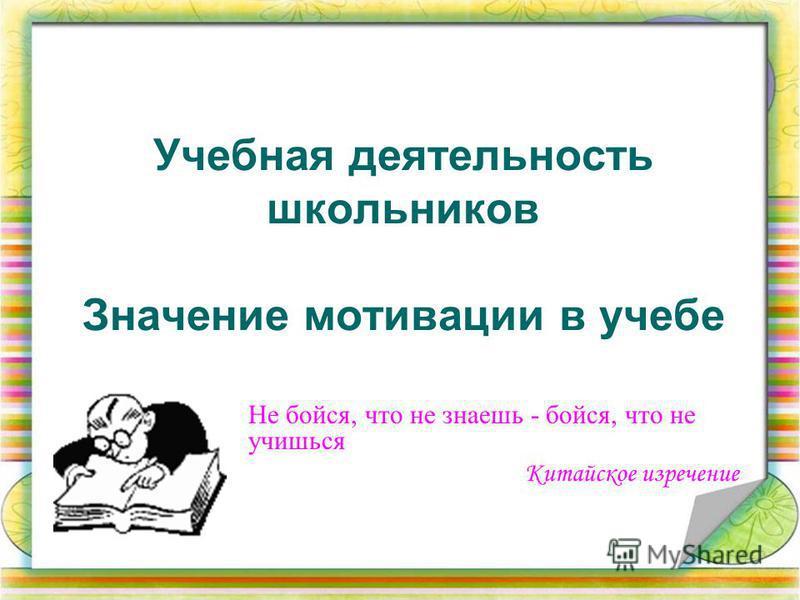 Учебная деятельность школьников Значение мотивации в учебе Не бойся, что не знаешь - бойся, что не учишься Китайское изречение