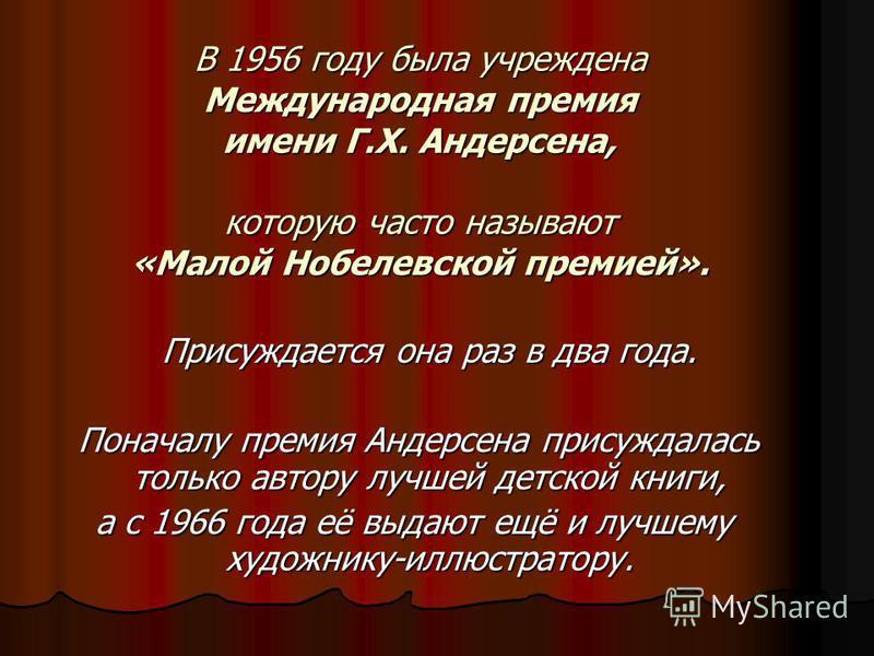 В 1956 году была учреждена Международная премия имени Г.Х. Андерсена, которую часто называют «Малой Нобелевской премией». Присуждается она раз в два года. Поначалу премия Андерсена присуждалась только автору лучшей детской книги, Поначалу премия Анде