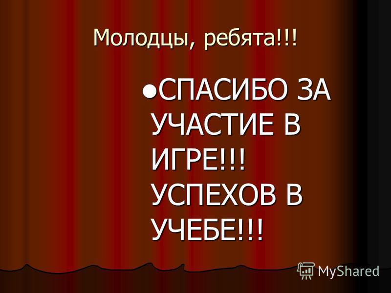 Молодцы, ребята!!! СПАСИБО ЗА УЧАСТИЕ В ИГРЕ!!! УСПЕХОВ В УЧЕБЕ!!! СПАСИБО ЗА УЧАСТИЕ В ИГРЕ!!! УСПЕХОВ В УЧЕБЕ!!!
