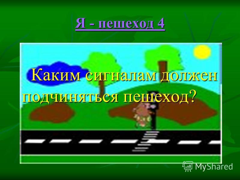 Я - пешеход 4 Я - пешеход 4 Каким сигналам должен подчиняться пешеход? Каким сигналам должен подчиняться пешеход?