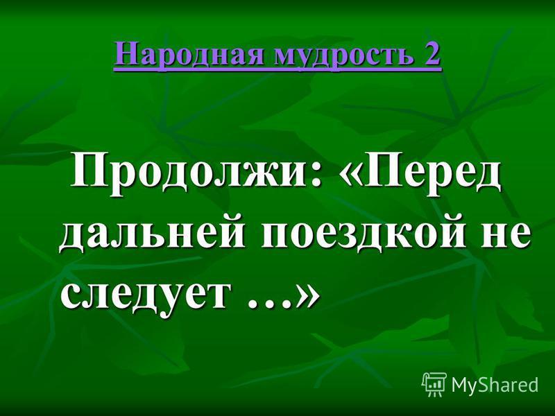 Народная мудрость 2 Народная мудрость 2 Продолжи: «Перед дальней поездкой не следует …» Продолжи: «Перед дальней поездкой не следует …»