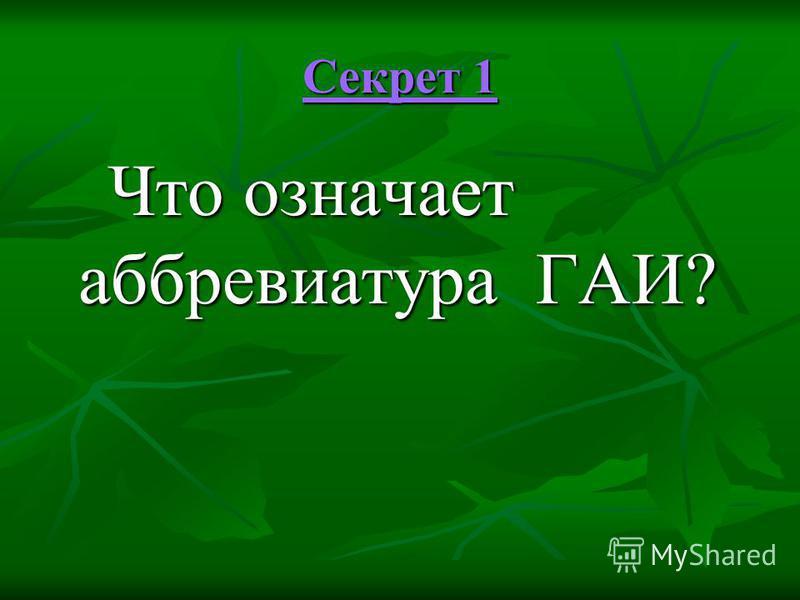 Секрет 1 Секрет 1 Что означает аббревиатура ГАИ? Что означает аббревиатура ГАИ?