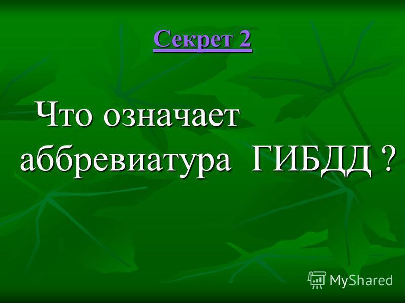 Секрет 2 Секрет 2 Что означает аббревиатура ГИБДД ? Что означает аббревиатура ГИБДД ?
