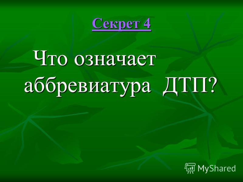 Секрет 4 Секрет 4 Что означает аббревиатура ДТП? Что означает аббревиатура ДТП?