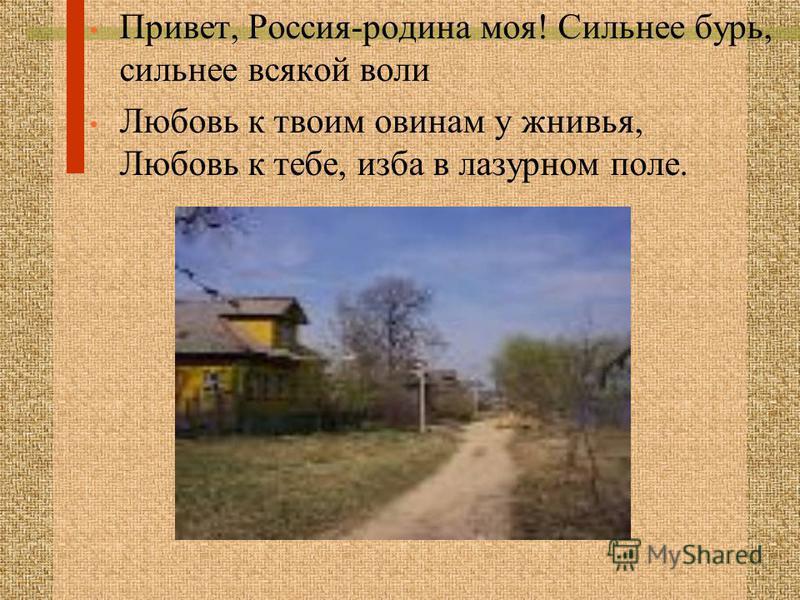 Привет, Россия-родина моя! Сильнее бурь, сильнее всякой воли Любовь к твоим овинам у жнивья, Любовь к тебе, изба в лазурном поле.