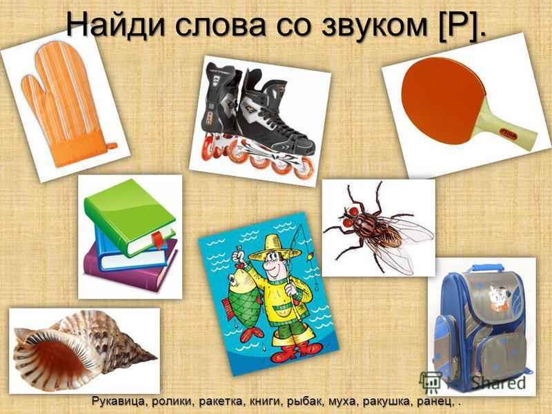Найди слова со звуком [Р]. Рукавица, ролики, ракетка, книги, рыбак, муха, ракушка, ранец,.