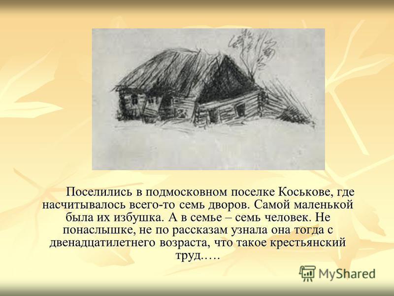 Поселились в подмосковном поселке Коськове, где насчитывалось всего-то семь дворов. Самой маленькой была их избушка. А в семье – семь человек. Не понаслышке, не по рассказам узнала она тогда с двенадцатилетнего возраста, что такое крестьянский труд.…
