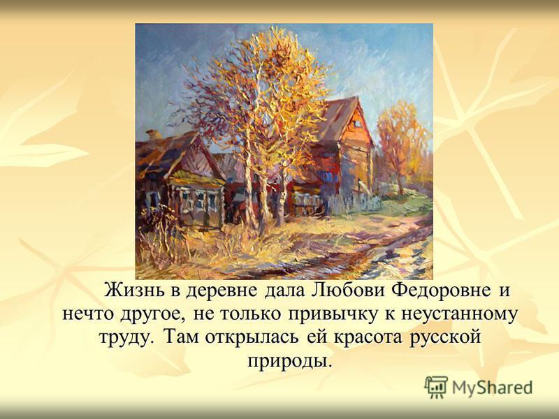 Жизнь в деревне дала Любови Федоровне и нечто другое, не только привычку к неустанному труду. Там открылась ей красота русской природы.