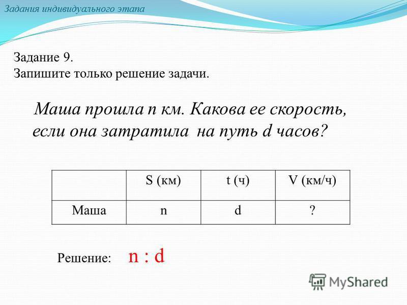 Задания индивидуального этапа Задание 9. Запишите только решение задачи. Маша прошла n км. Какова ее скорость, если она затратила на путь d часов? S (км)t (ч)V (км/ч) Машаnd? Решение: n : d