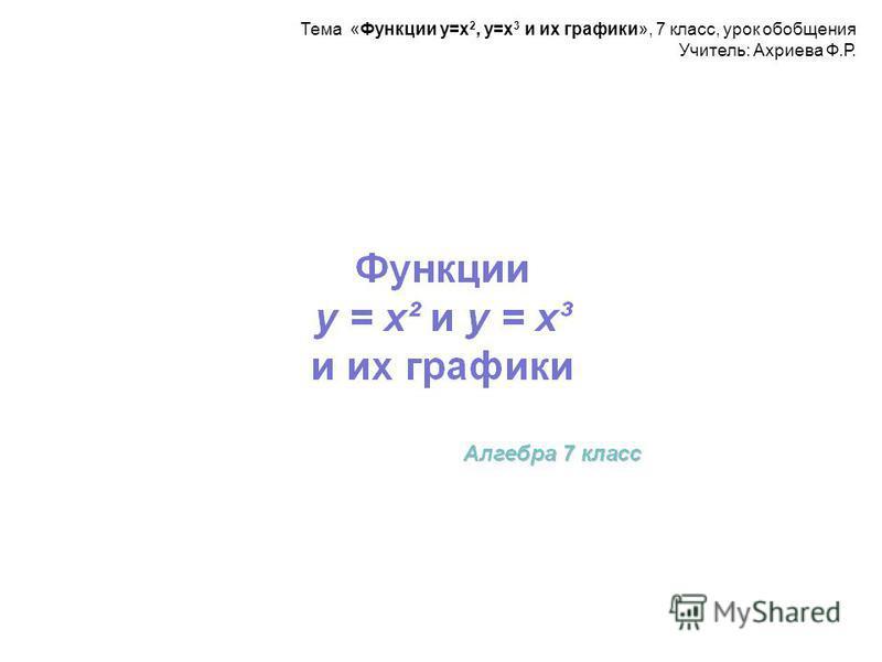 Тема «Функции у=х 2, у=х 3 и их графики», 7 класс, урок обобщения Учитель: Ахриева Ф.Р.