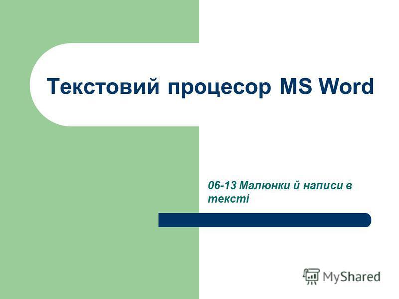 Текстовий процесор MS Word 06-13 Малюнки й написи в тексті
