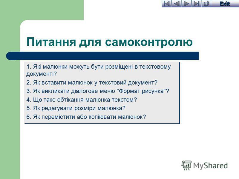 Exit Питання для самоконтролю 1. Які малюнки можуть бути розміщені в текстовому документі? 2. Як вставити малюнок у текстовий документ? 3. Як викликати діалогове меню