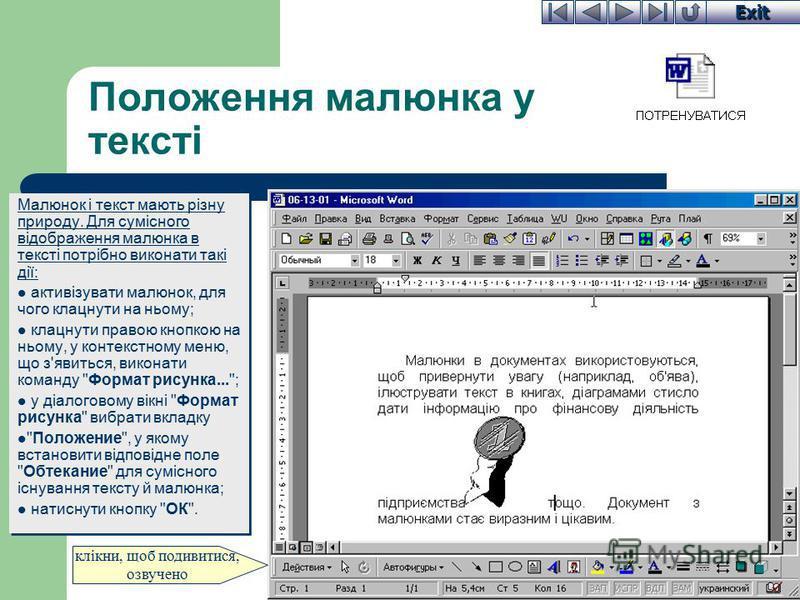 Exit Положення малюнка у тексті Малюнок і текст мають різну природу. Для сумісного відображення малюнка в тексті потрібно виконати такі дії: активізувати малюнок, для чого клацнути на ньому; клацнути правою кнопкою на ньому, у контекстному меню, що з