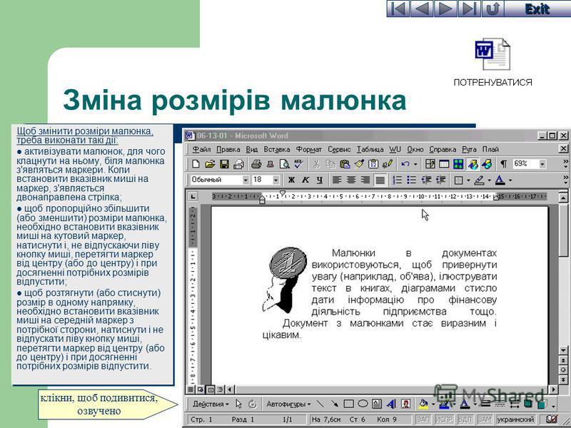 Exit Зміна розмірів малюнка Щоб змінити розміри малюнка, треба виконати такі дії: активізувати малюнок, для чого клацнути на ньому, біля малюнка з'являться маркери. Коли встановити вказівник миші на маркер, з'являється двонаправлена стрілка; щоб проп