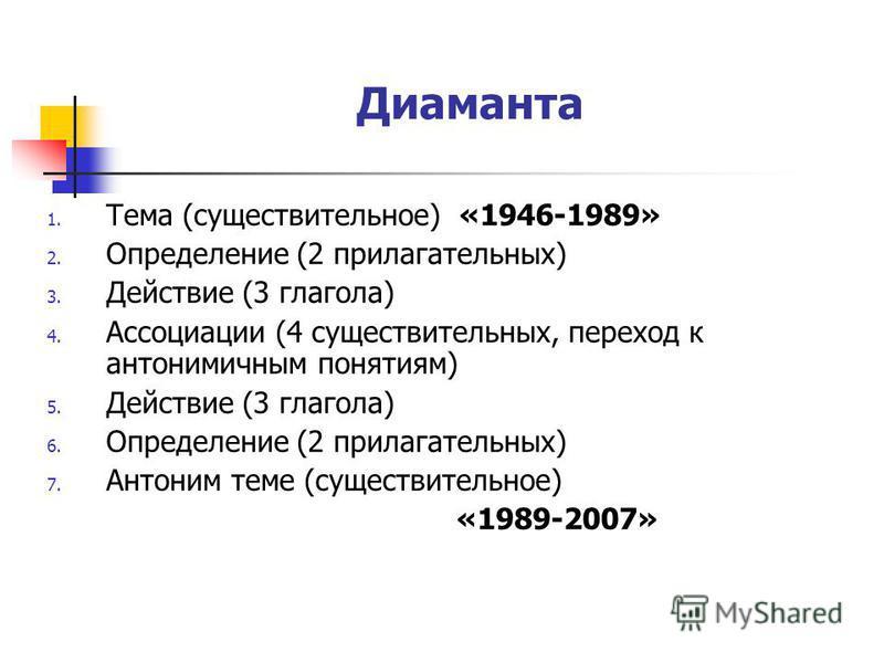 Диаманта 1. Тема (существительное) «1946-1989» 2. Определение (2 прилагательных) 3. Действие (3 глагола) 4. Ассоциации (4 существительных, переход к антонимичным понятиям) 5. Действие (3 глагола) 6. Определение (2 прилагательных) 7. Антоним теме (сущ