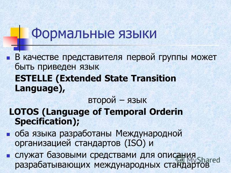 Формальные языки В качестве представителя первой группы может быть приведен язык ESTELLE (Extended State Transition Language), второй – язык LOTOS (Language of Temporal Orderin Specification); оба языка разработаны Международной организацией стандарт