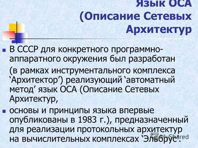 Язык ОСА (Описание Сетевых Архитектур В СССР для конкретного программно- аппаратного окружения был разработан (в рамках инструментального комплекса Архитектор) реализующий автоматный метод язык ОСА (Описание Сетевых Архитектур, основы и принципы язык