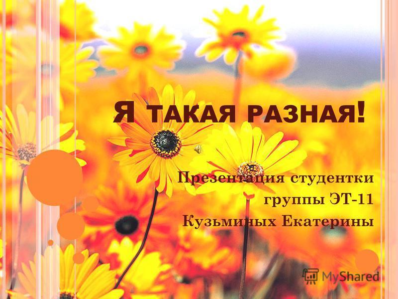 Я ТАКАЯ РАЗНАЯ ! Презентация студентки группы ЭТ-11 Кузьминых Екатерины