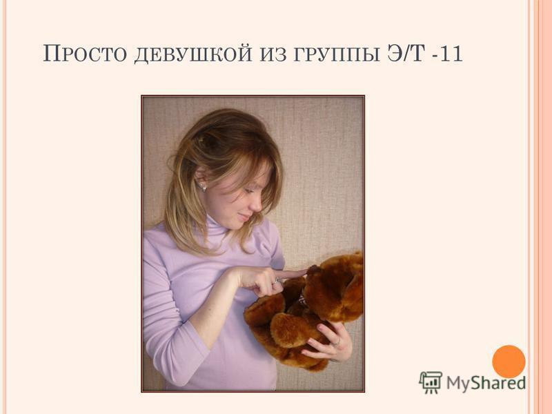 П РОСТО ДЕВУШКОЙ ИЗ ГРУППЫ Э/Т -11