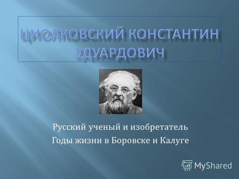 Русский ученый и изобретатель Годы жизни в Боровске и Калуге