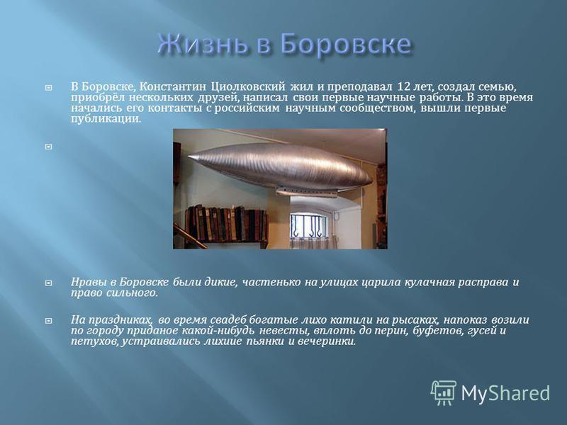 В Боровске, Константин Циолковский жил и преподавал 12 лет, создал семью, приобрёл нескольких друзей, написал свои первые научные работы. В это время начались его контакты с российским научным сообществом, вышли первые публикации. Нравы в Боровске бы