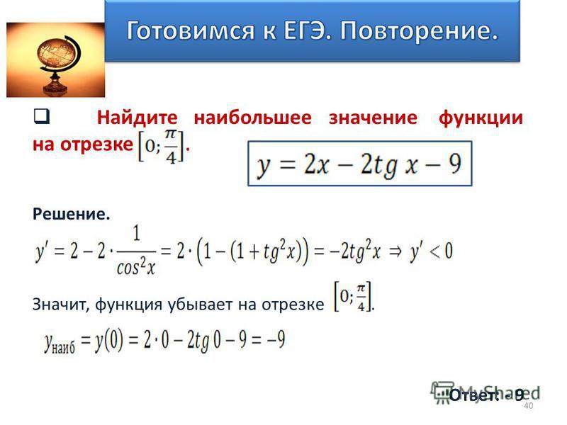 Найдите наибольшее значение функции на отрезке. Решение. Значит, функция убывает на отрезке. Ответ: - 9 40
