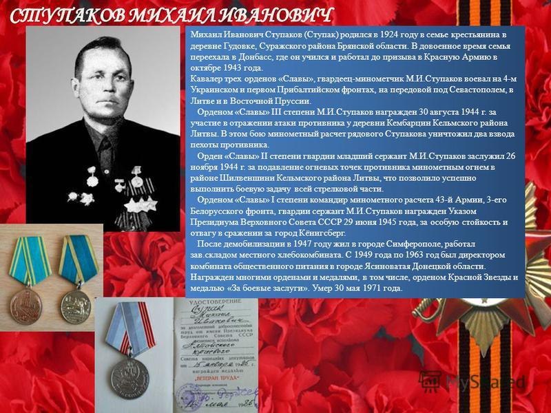 Михаил Иванович Ступаков (Ступак) родился в 1924 году в семье крестьянина в деревне Гудовке, Суражского района Брянской области. В довоенное время семья переехала в Донбасс, где он учился и работал до призыва в Красную Армию в октябре 1943 года. Кава